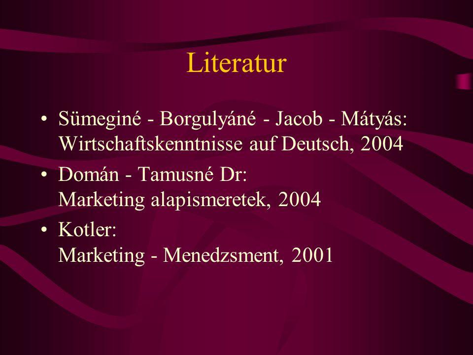Literatur Sümeginé - Borgulyáné - Jacob - Mátyás: Wirtschaftskenntnisse auf Deutsch, 2004. Domán - Tamusné Dr: Marketing alapismeretek, 2004.
