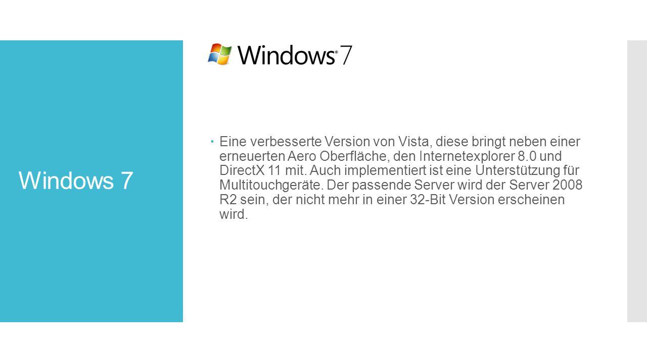 Eine verbesserte Version von Vista, diese bringt neben einer erneuerten Aero Oberfläche, den Internetexplorer 8.0 und DirectX 11 mit. Auch implementiert ist eine Unterstützung für Multitouchgeräte. Der passende Server wird der Server 2008 R2 sein, der nicht mehr in einer 32-Bit Version erscheinen wird.