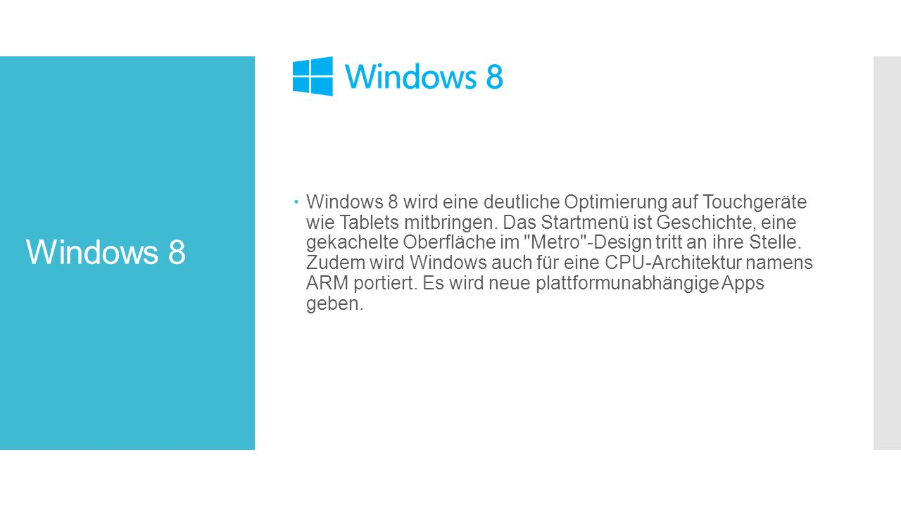Windows 8 wird eine deutliche Optimierung auf Touchgeräte wie Tablets mitbringen. Das Startmenü ist Geschichte, eine gekachelte Oberfläche im Metro -Design tritt an ihre Stelle. Zudem wird Windows auch für eine CPU-Architektur namens ARM portiert. Es wird neue plattformunabhängige Apps geben.