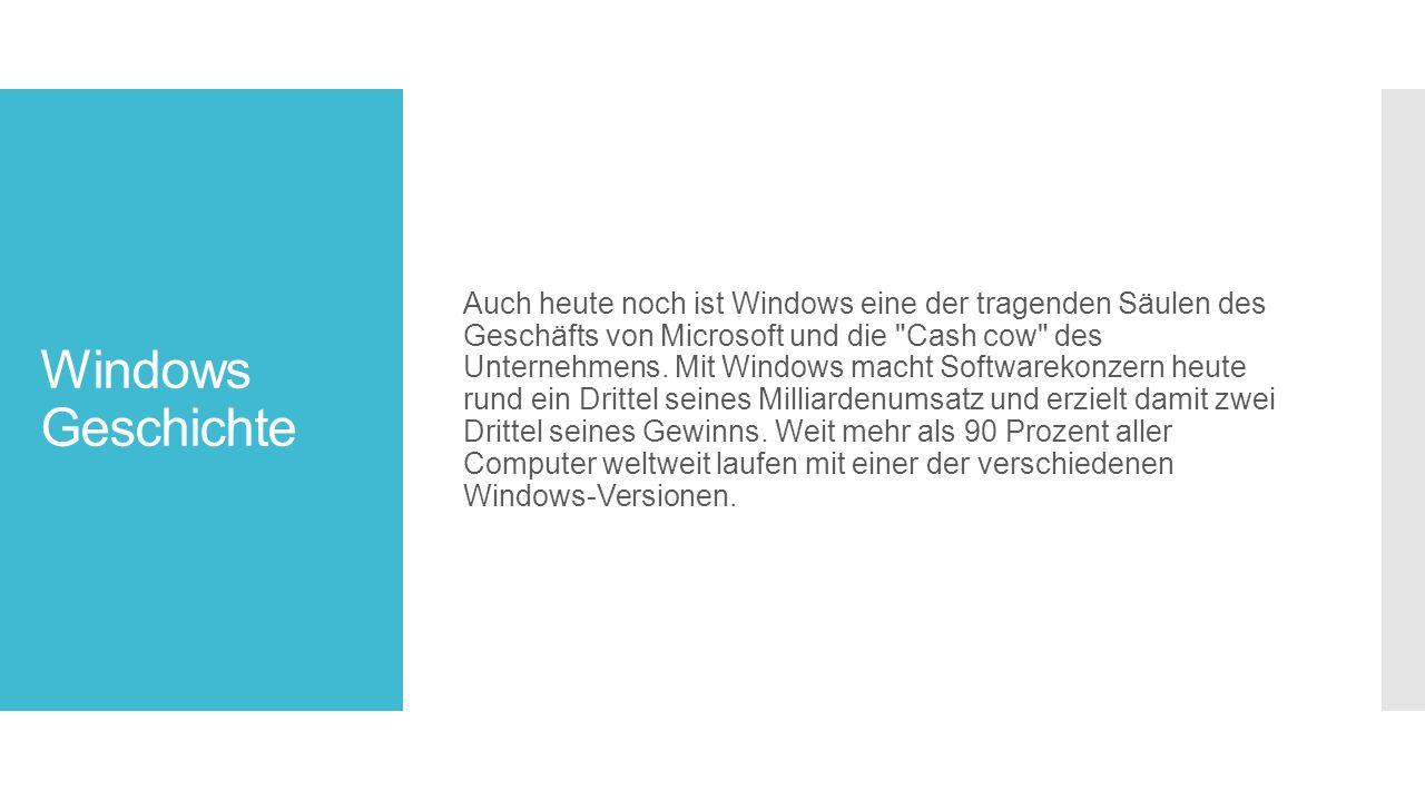 Auch heute noch ist Windows eine der tragenden Säulen des Geschäfts von Microsoft und die Cash cow des Unternehmens. Mit Windows macht Softwarekonzern heute rund ein Drittel seines Milliardenumsatz und erzielt damit zwei Drittel seines Gewinns. Weit mehr als 90 Prozent aller Computer weltweit laufen mit einer der verschiedenen Windows-Versionen.