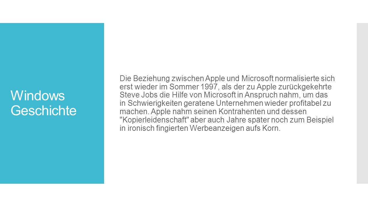 Die Beziehung zwischen Apple und Microsoft normalisierte sich erst wieder im Sommer 1997, als der zu Apple zurückgekehrte Steve Jobs die Hilfe von Microsoft in Anspruch nahm, um das in Schwierigkeiten geratene Unternehmen wieder profitabel zu machen. Apple nahm seinen Kontrahenten und dessen Kopierleidenschaft aber auch Jahre später noch zum Beispiel in ironisch fingierten Werbeanzeigen aufs Korn.