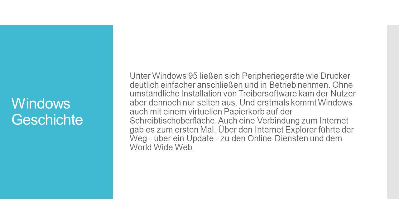 Unter Windows 95 ließen sich Peripheriegeräte wie Drucker deutlich einfacher anschließen und in Betrieb nehmen. Ohne umständliche Installation von Treibersoftware kam der Nutzer aber dennoch nur selten aus. Und erstmals kommt Windows auch mit einem virtuellen Papierkorb auf der Schreibtischoberfläche. Auch eine Verbindung zum Internet gab es zum ersten Mal. Über den Internet Explorer führte der Weg - über ein Update - zu den Online-Diensten und dem World Wide Web.
