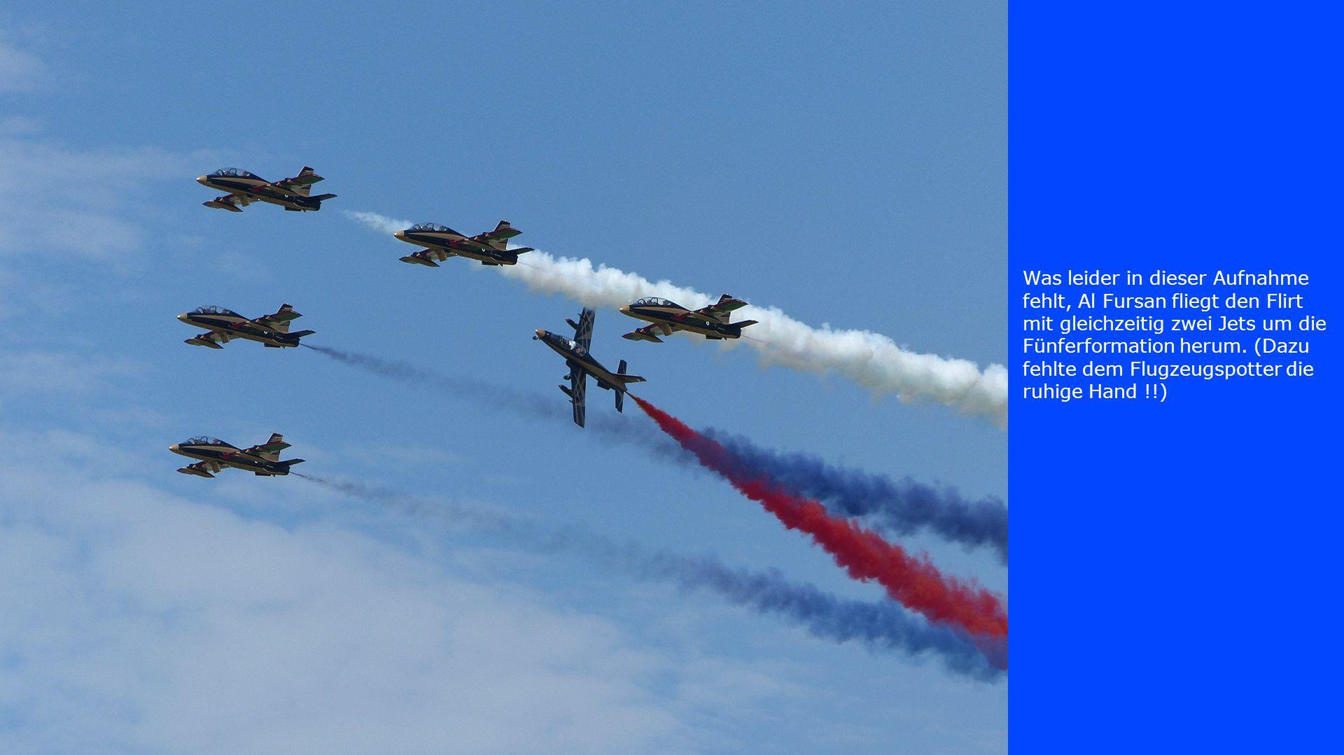 Was leider in dieser Aufnahme fehlt, Al Fursan fliegt den Flirt mit gleichzeitig zwei Jets um die Fünferformation herum.
