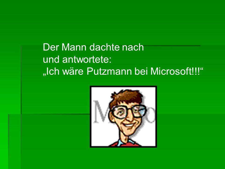 """Der Mann dachte nach und antwortete: """"Ich wäre Putzmann bei Microsoft!!!"""