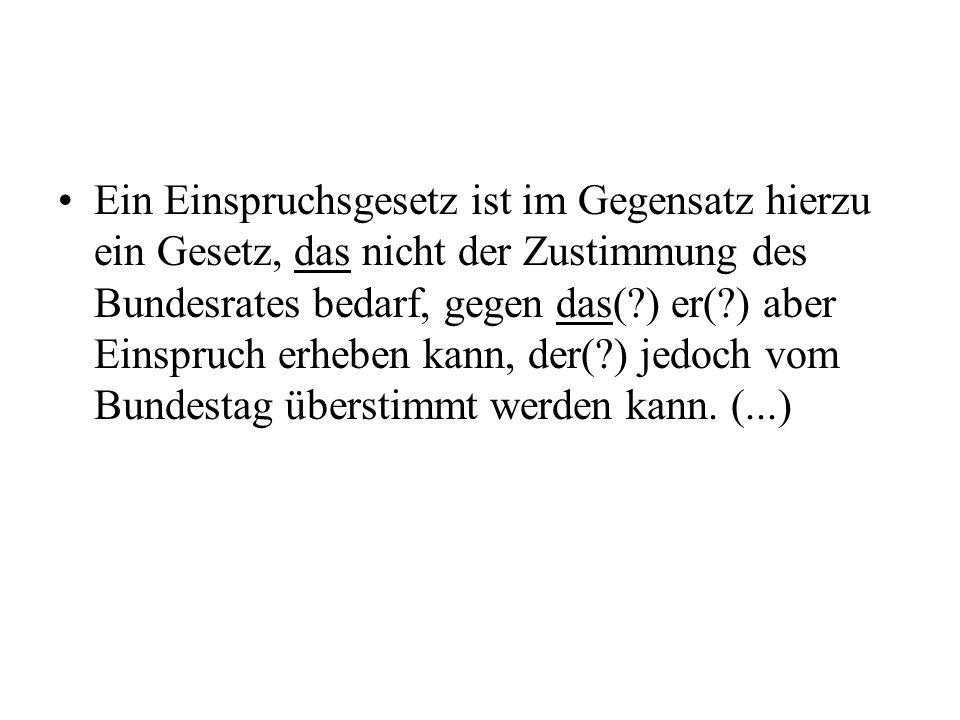 Ein Einspruchsgesetz ist im Gegensatz hierzu ein Gesetz, das nicht der Zustimmung des Bundesrates bedarf, gegen das( ) er( ) aber Einspruch erheben kann, der( ) jedoch vom Bundestag überstimmt werden kann.