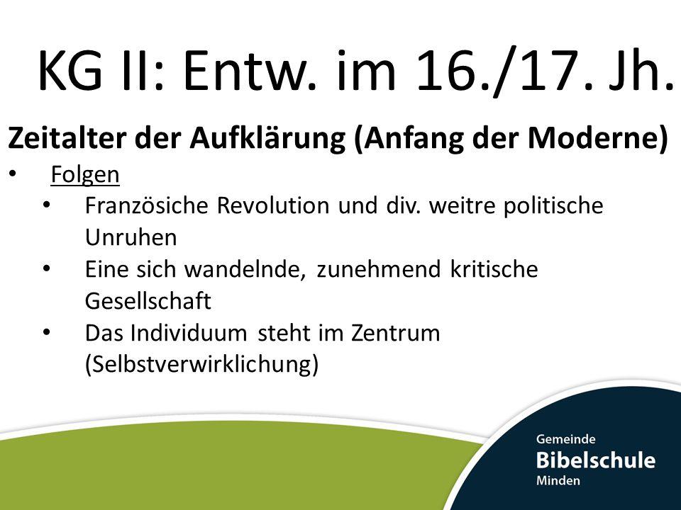 KG II: Entw. im 16./17. Jh. Zeitalter der Aufklärung (Anfang der Moderne) Folgen. Französiche Revolution und div. weitre politische Unruhen.
