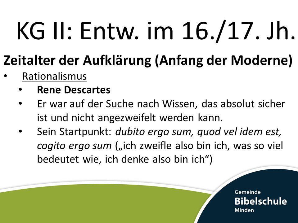KG II: Entw. im 16./17. Jh. Zeitalter der Aufklärung (Anfang der Moderne) Rationalismus. Rene Descartes.