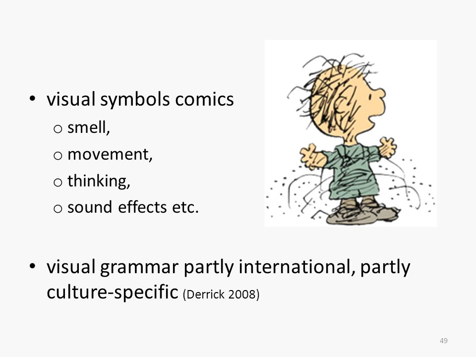 visual symbols comics smell, movement, thinking, sound effects etc. visual grammar partly international, partly culture-specific (Derrick 2008)