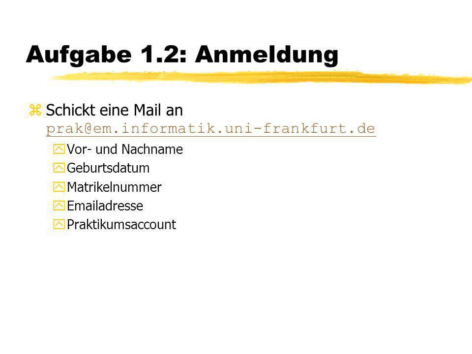 Aufgabe 1.2: Anmeldung Schickt eine Mail an prak@em.informatik.uni-frankfurt.de. Vor- und Nachname.