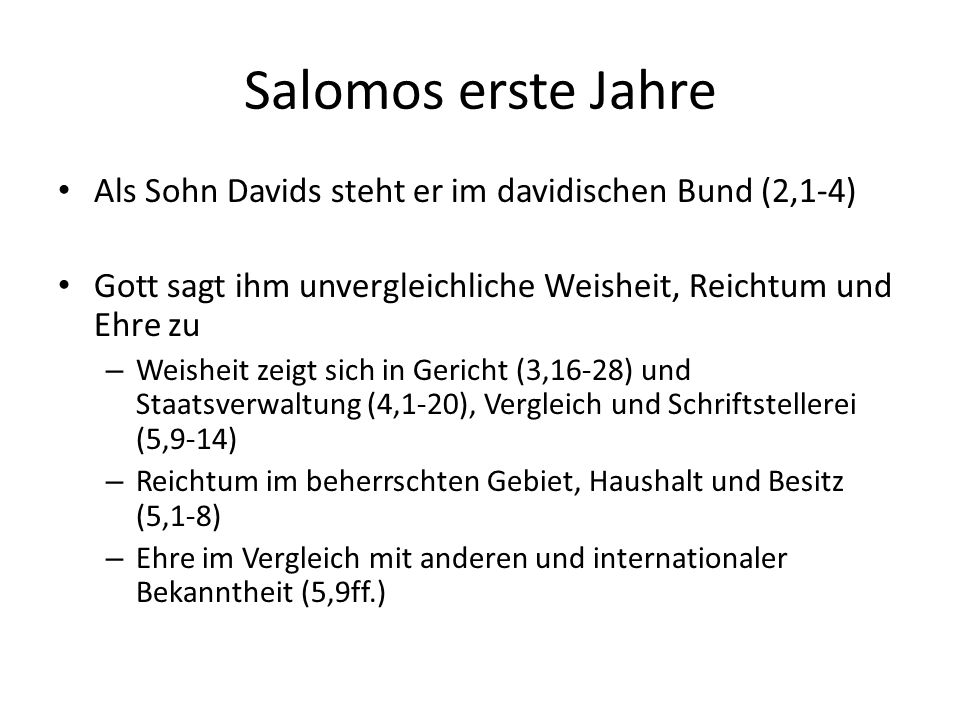 Salomos erste Jahre Als Sohn Davids steht er im davidischen Bund (2,1-4) Gott sagt ihm unvergleichliche Weisheit, Reichtum und Ehre zu.