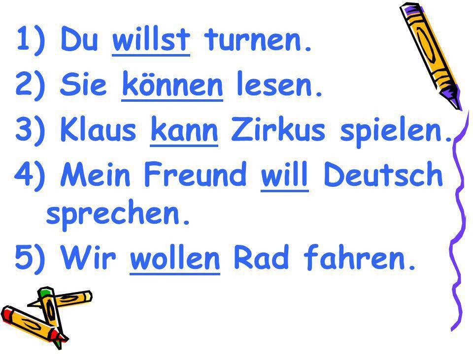 Du willst turnen. Sie können lesen. Klaus kann Zirkus spielen. Mein Freund will Deutsch sprechen.