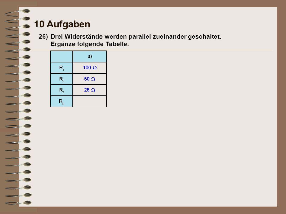10 Aufgaben 26) Drei Widerstände werden parallel zueinander geschaltet. Ergänze folgende Tabelle.