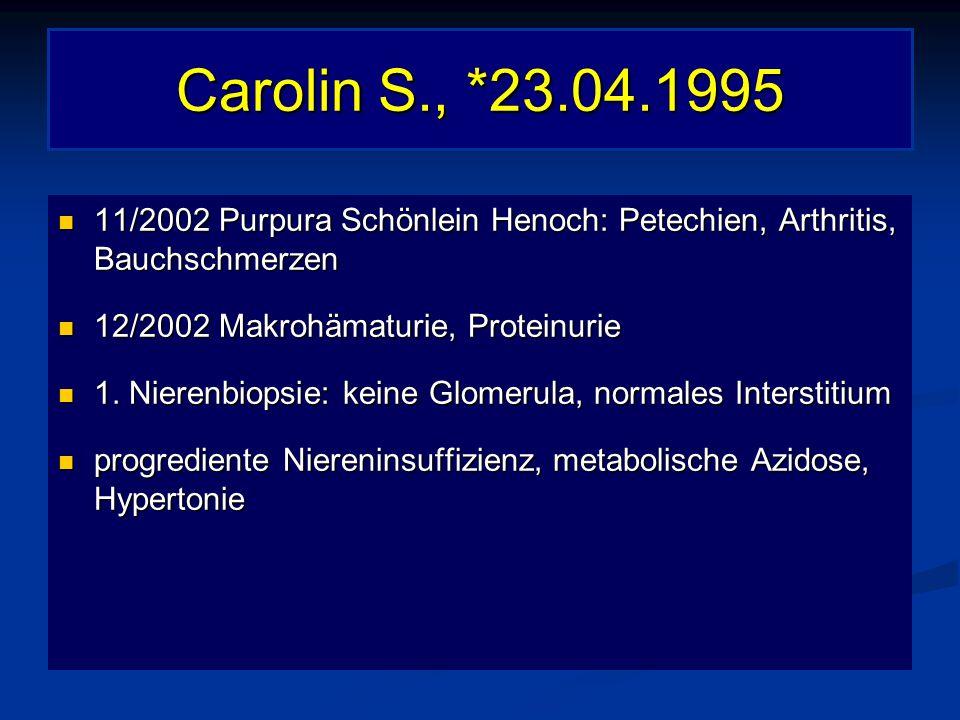 Carolin S., *23.04.1995 11/2002 Purpura Schönlein Henoch: Petechien, Arthritis, Bauchschmerzen. 12/2002 Makrohämaturie, Proteinurie.