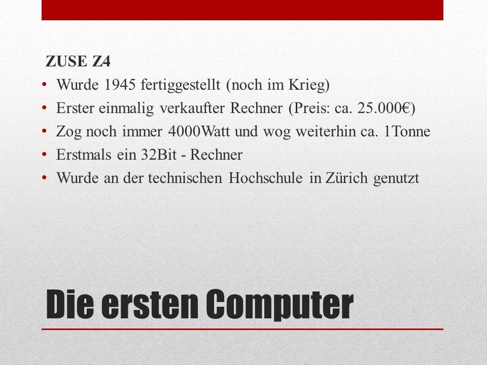Die ersten Computer ZUSE Z4 Wurde 1945 fertiggestellt (noch im Krieg)