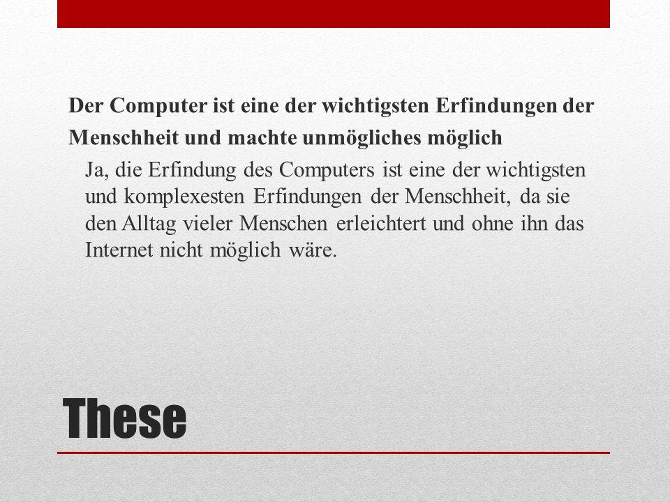 Der Computer ist eine der wichtigsten Erfindungen der Menschheit und machte unmögliches möglich Ja, die Erfindung des Computers ist eine der wichtigsten und komplexesten Erfindungen der Menschheit, da sie den Alltag vieler Menschen erleichtert und ohne ihn das Internet nicht möglich wäre.