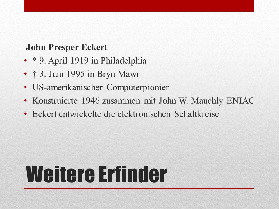 Weitere Erfinder John Presper Eckert * 9. April 1919 in Philadelphia