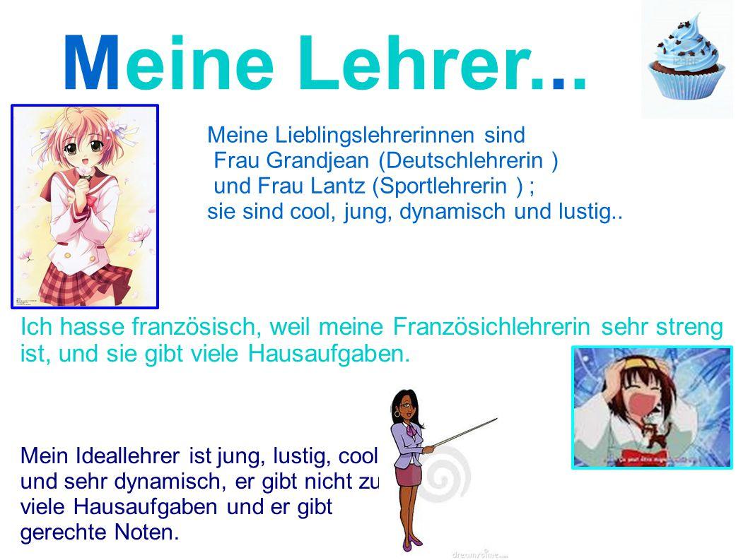 Meine Lehrer... Meine Lieblingslehrerinnen sind. Frau Grandjean (Deutschlehrerin ) und Frau Lantz (Sportlehrerin ) ;