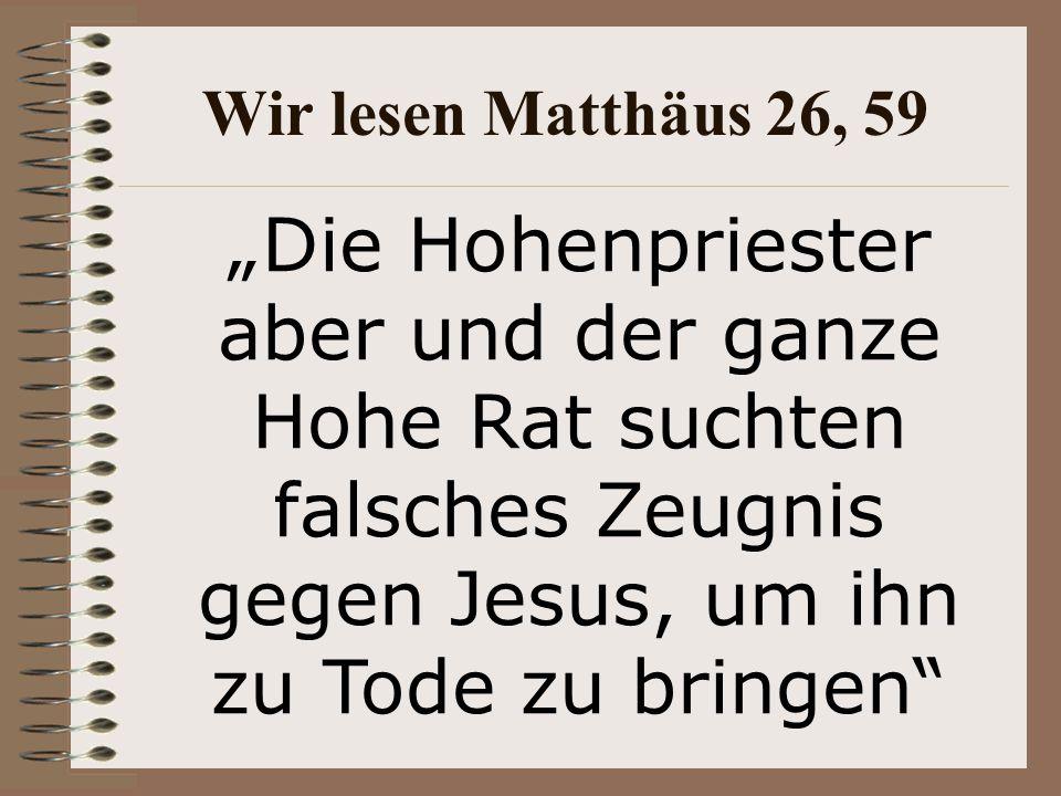 """Wir lesen Matthäus 26, 59 """"Die Hohenpriester aber und der ganze Hohe Rat suchten falsches Zeugnis gegen Jesus, um ihn zu Tode zu bringen"""