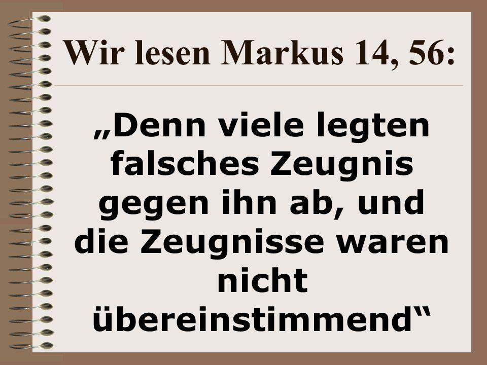 """Wir lesen Markus 14, 56: """"Denn viele legten falsches Zeugnis gegen ihn ab, und die Zeugnisse waren nicht übereinstimmend"""