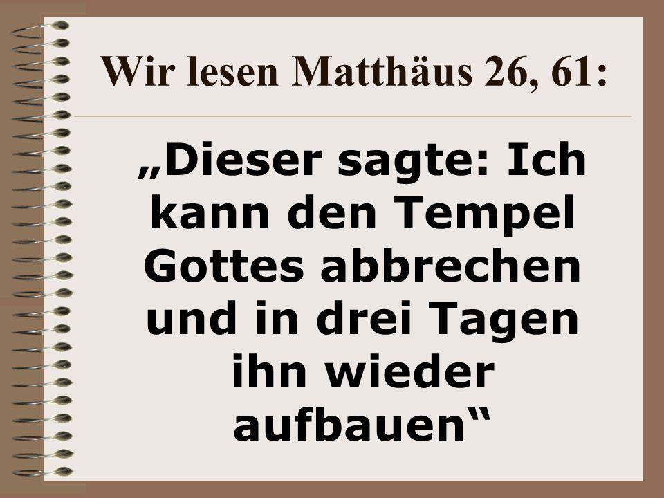 """Wir lesen Matthäus 26, 61: """"Dieser sagte: Ich kann den Tempel Gottes abbrechen und in drei Tagen ihn wieder aufbauen"""