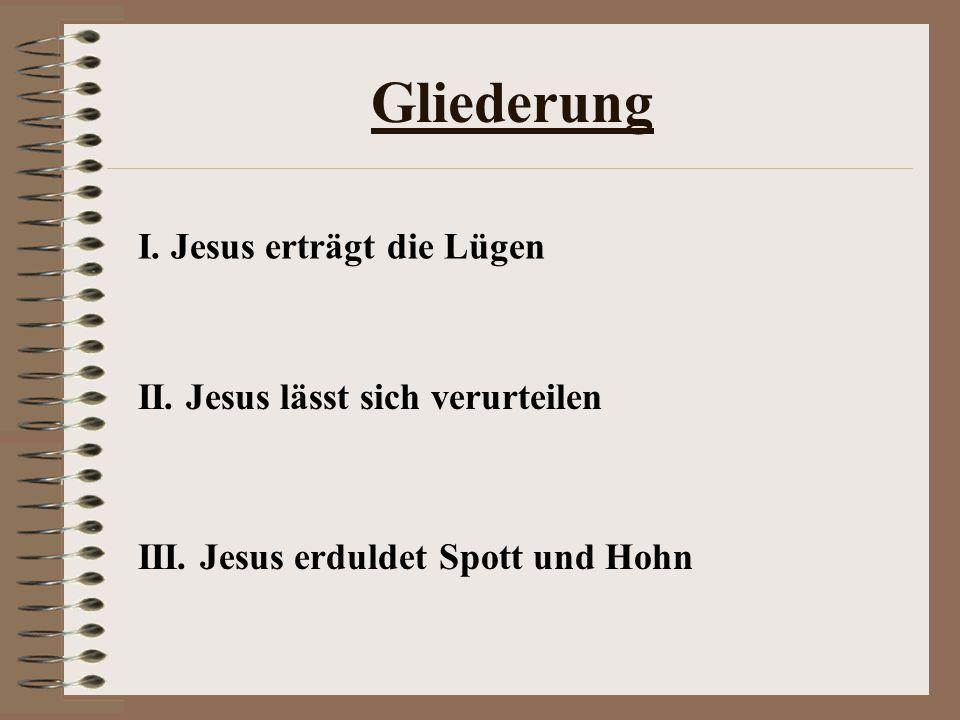 Gliederung I. Jesus erträgt die Lügen II. Jesus lässt sich verurteilen