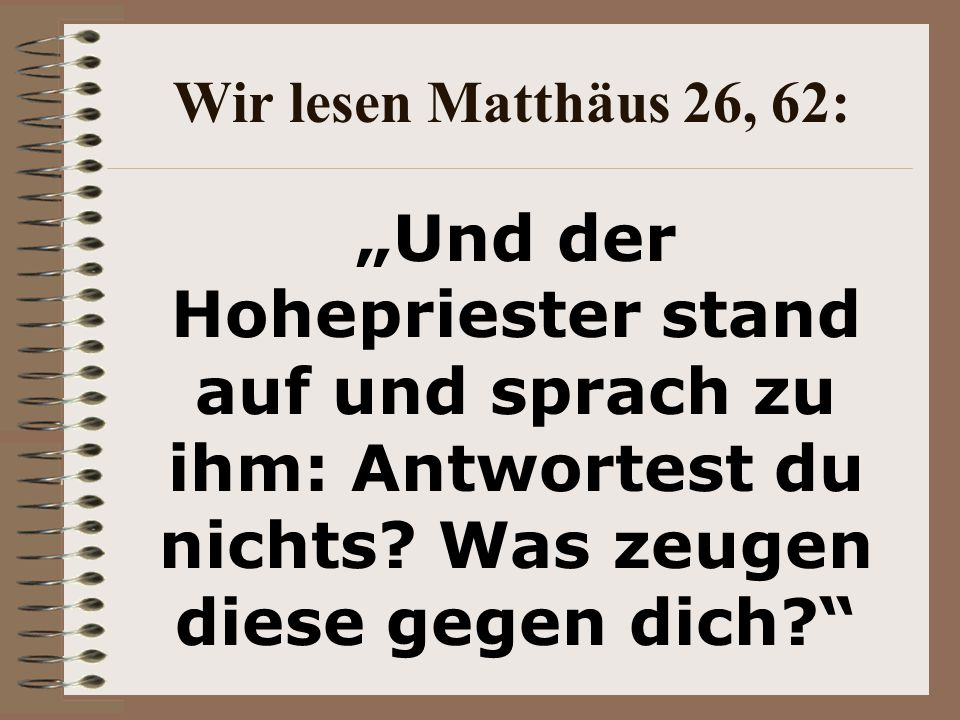 """Wir lesen Matthäus 26, 62: """"Und der Hohepriester stand auf und sprach zu ihm: Antwortest du nichts."""