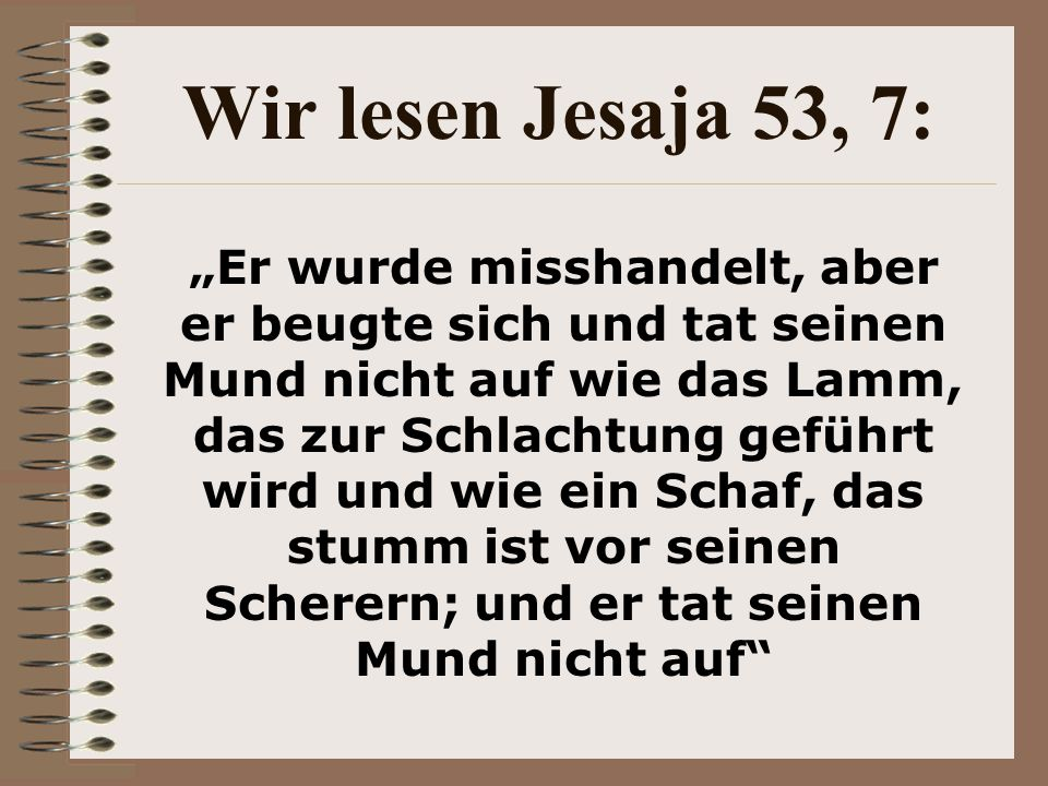 Wir lesen Jesaja 53, 7: