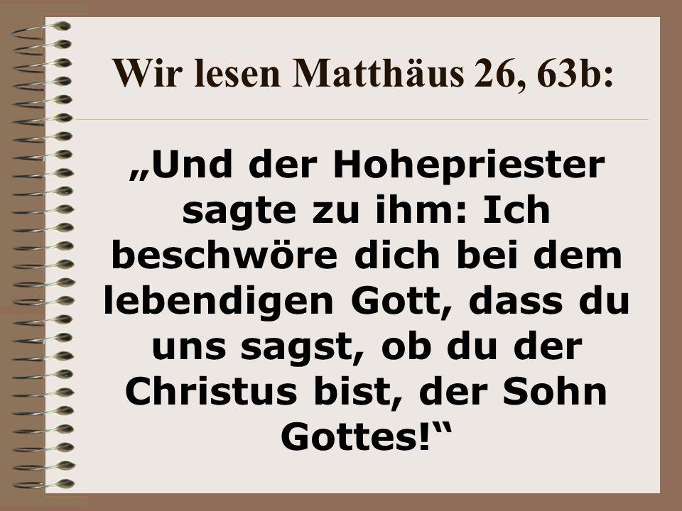 Wir lesen Matthäus 26, 63b: