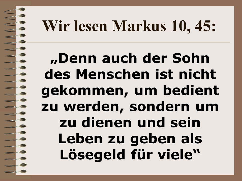 Wir lesen Markus 10, 45: