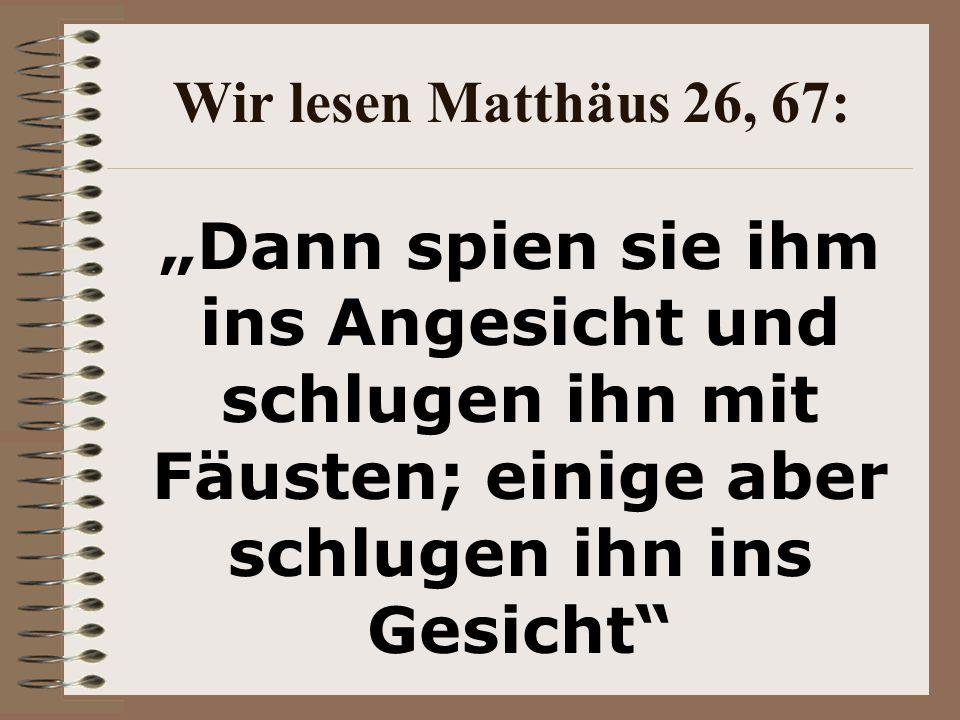 """Wir lesen Matthäus 26, 67: """"Dann spien sie ihm ins Angesicht und schlugen ihn mit Fäusten; einige aber schlugen ihn ins Gesicht"""