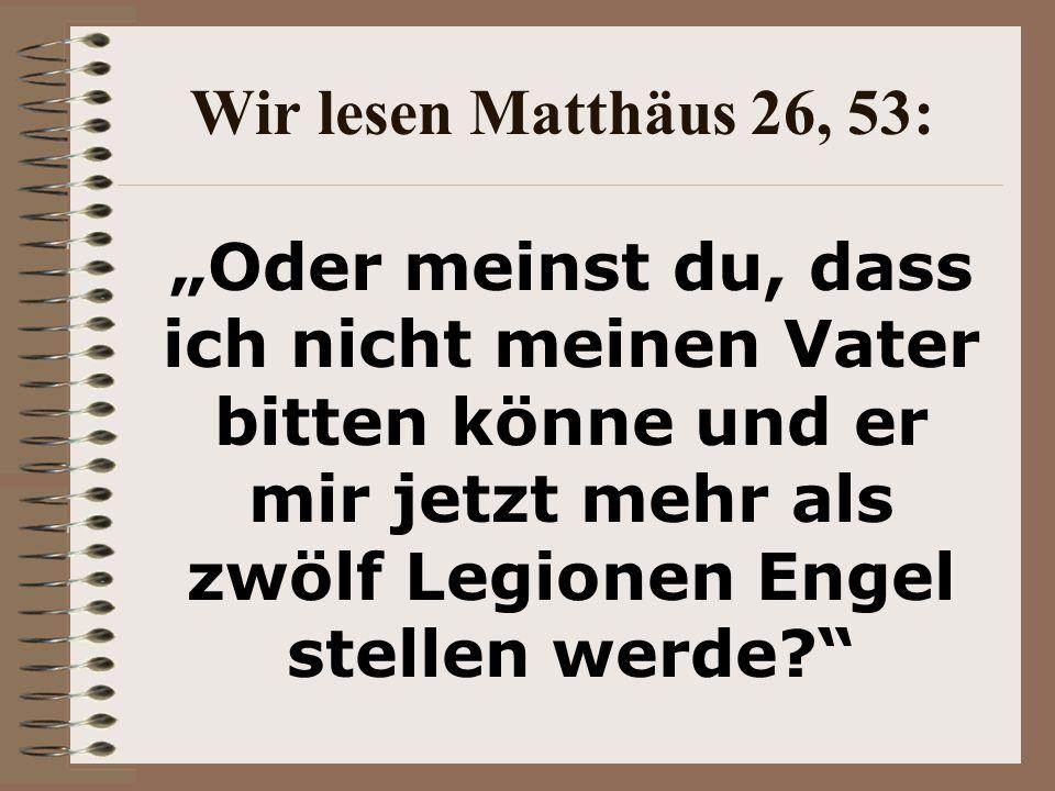 """Wir lesen Matthäus 26, 53: """"Oder meinst du, dass ich nicht meinen Vater bitten könne und er mir jetzt mehr als zwölf Legionen Engel stellen werde"""