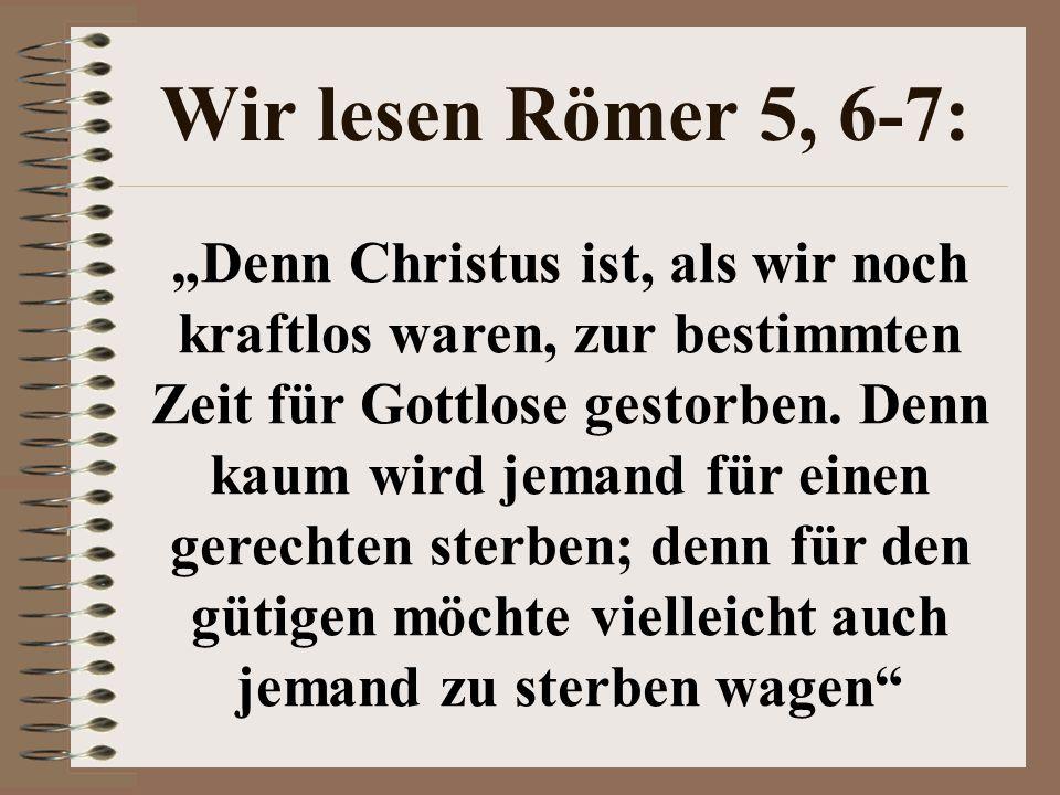 Wir lesen Römer 5, 6-7: