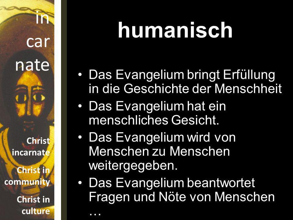 humanisch Das Evangelium bringt Erfüllung in die Geschichte der Menschheit. Das Evangelium hat ein menschliches Gesicht.
