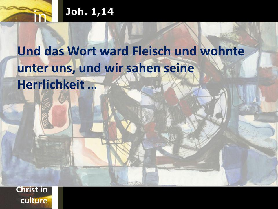 Joh. 1,14 Und das Wort ward Fleisch und wohnte unter uns, und wir sahen seine Herrlichkeit …