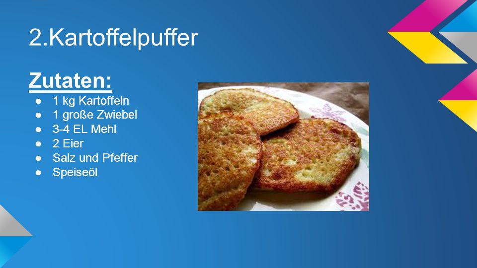 2.Kartoffelpuffer Zutaten: 1 kg Kartoffeln 1 große Zwiebel 3-4 EL Mehl