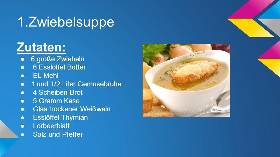 1.Zwiebelsuppe Zutaten: 6 große Zwiebeln 6 Esslöffel Butter EL Mehl