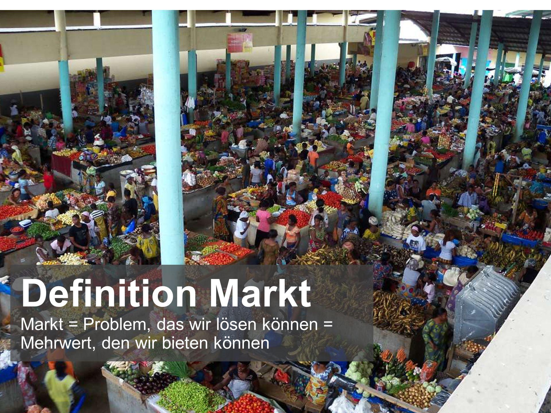 Definition Markt Markt = Problem, das wir lösen können = Mehrwert, den wir bieten können 4