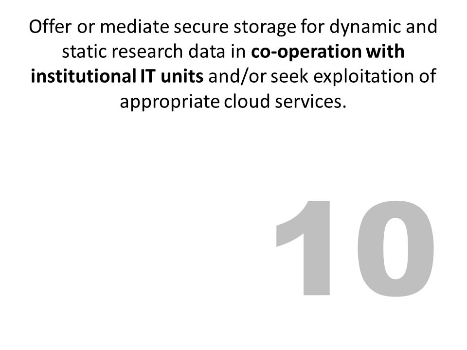 Offer or mediate secure storage for dynamic and static research data in co-operation with institutional IT units and/or seek exploitation of appropriate cloud services.