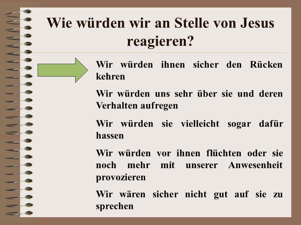 Wie würden wir an Stelle von Jesus reagieren