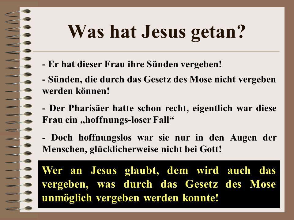 Was hat Jesus getan - Er hat dieser Frau ihre Sünden vergeben! - Sünden, die durch das Gesetz des Mose nicht vergeben werden können!