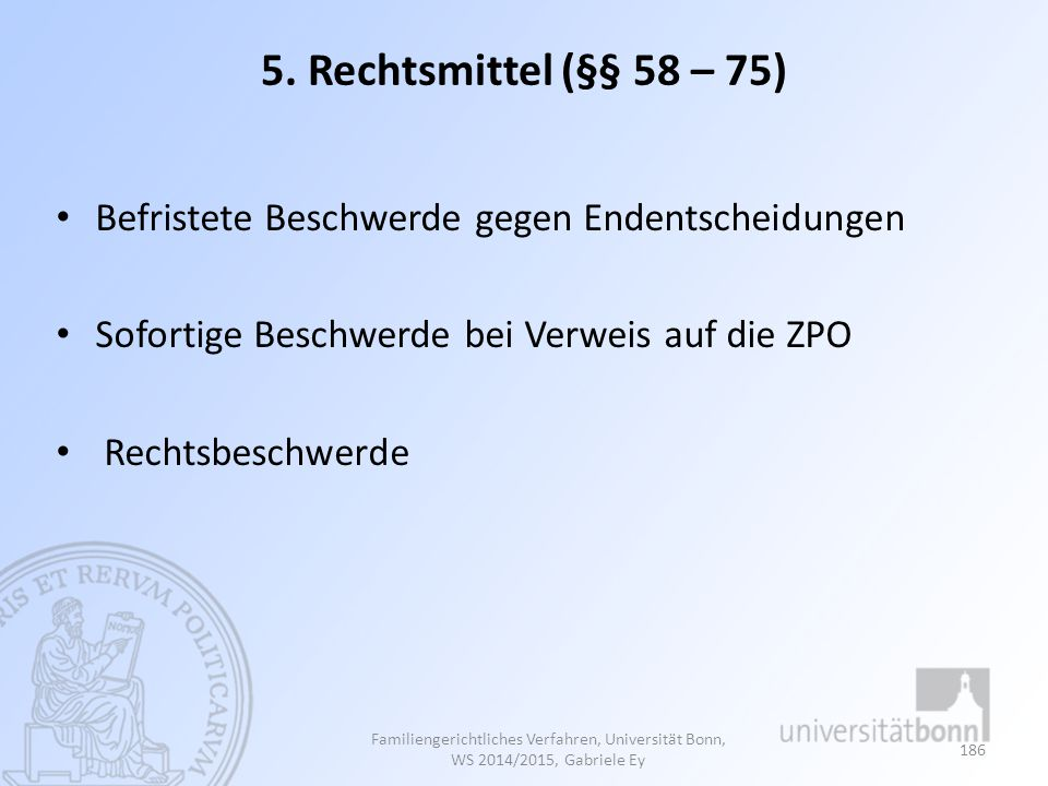 5. Rechtsmittel (§§ 58 – 75) Befristete Beschwerde gegen Endentscheidungen. Sofortige Beschwerde bei Verweis auf die ZPO.