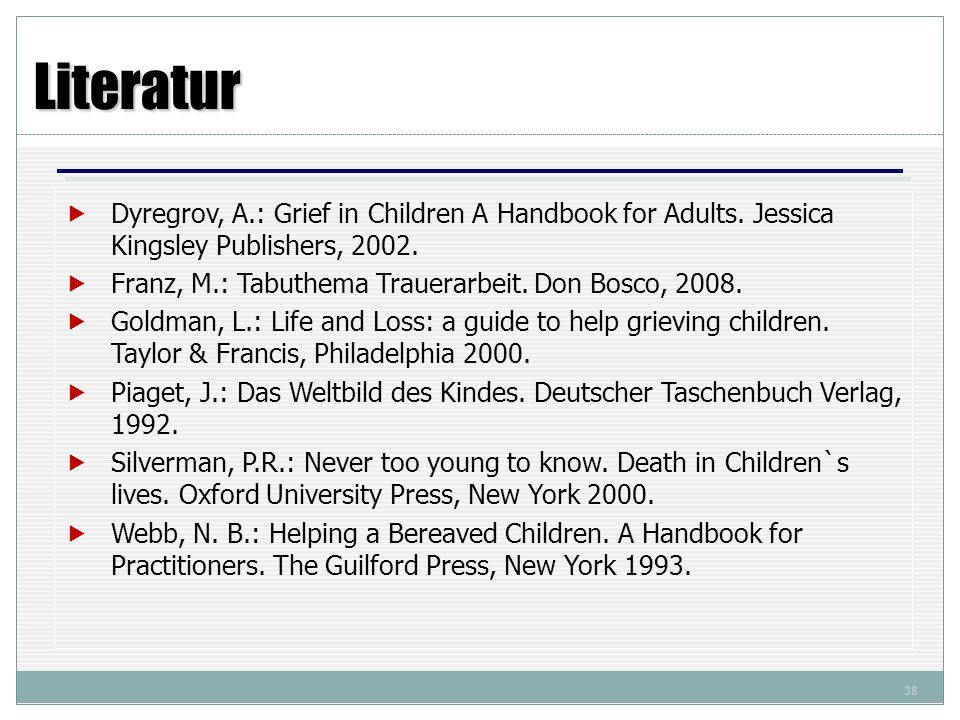Literatur Dyregrov, A.: Grief in Children A Handbook for Adults. Jessica Kingsley Publishers, 2002.