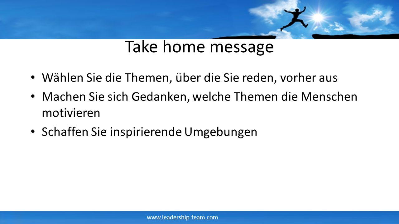 Take home message Wählen Sie die Themen, über die Sie reden, vorher aus. Machen Sie sich Gedanken, welche Themen die Menschen motivieren.