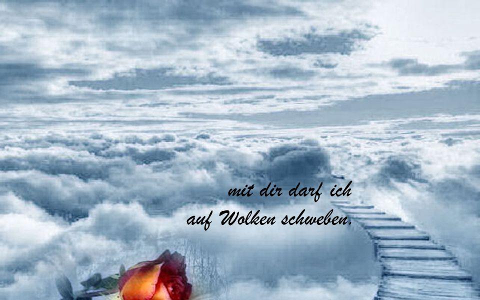 mit dir darf ich auf Wolken schweben.