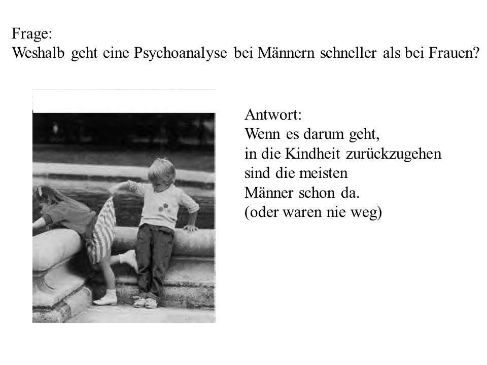 Frage: Weshalb geht eine Psychoanalyse bei Männern schneller als bei Frauen Antwort: Wenn es darum geht,