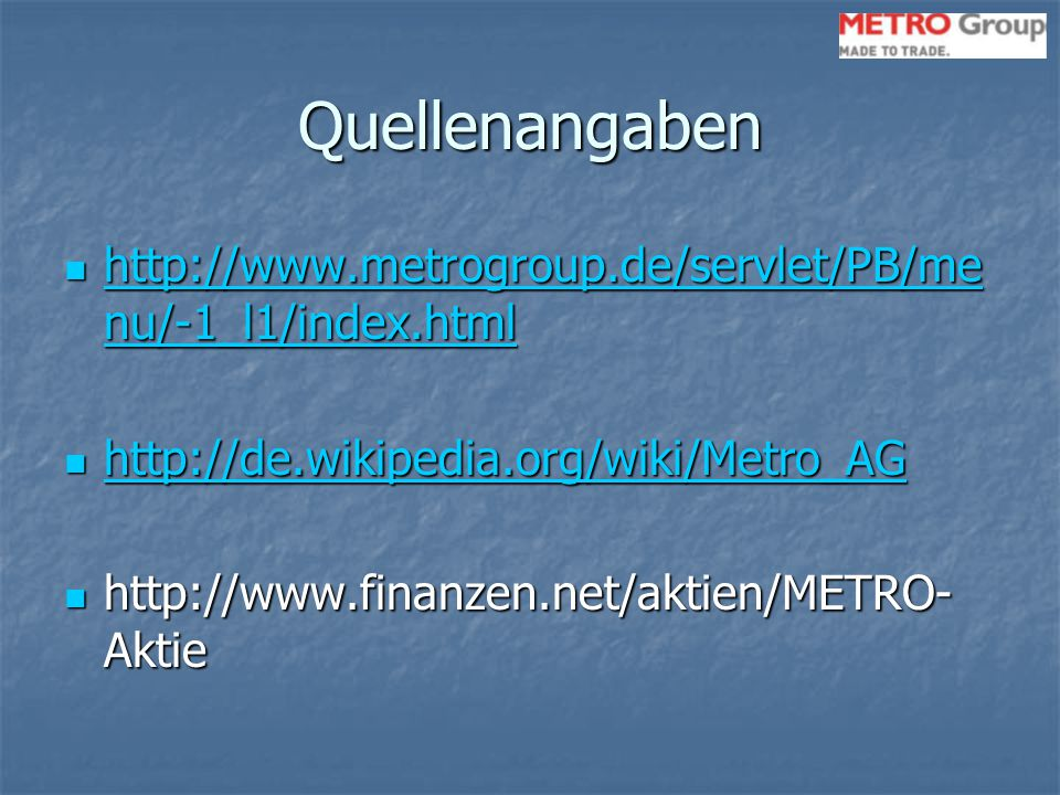 Quellenangaben http://www.metrogroup.de/servlet/PB/menu/-1_l1/index.html. http://de.wikipedia.org/wiki/Metro_AG.