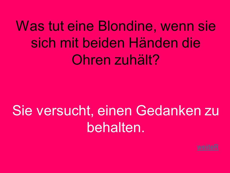 Was tut eine Blondine, wenn sie sich mit beiden Händen die Ohren zuhält.