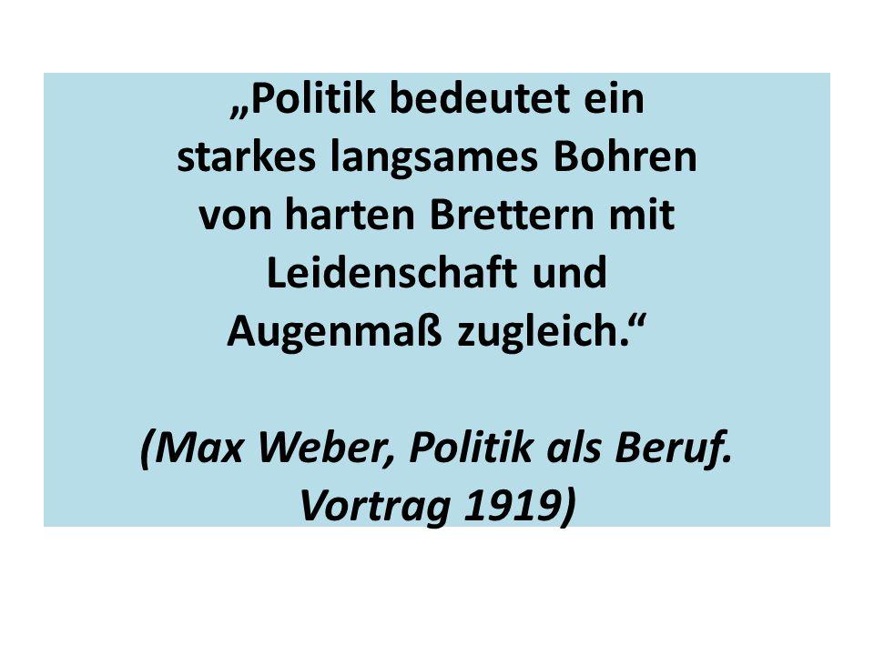 """""""Politik bedeutet ein starkes langsames Bohren von harten Brettern mit Leidenschaft und Augenmaß zugleich. (Max Weber, Politik als Beruf."""