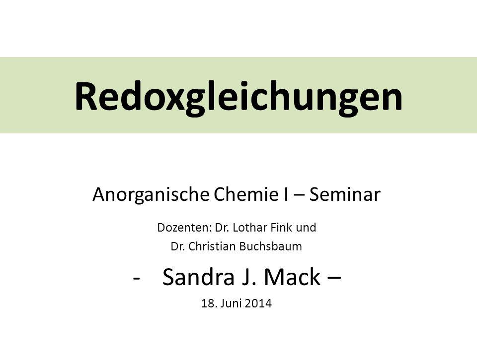 Redoxgleichungen Sandra J. Mack – Anorganische Chemie I – Seminar