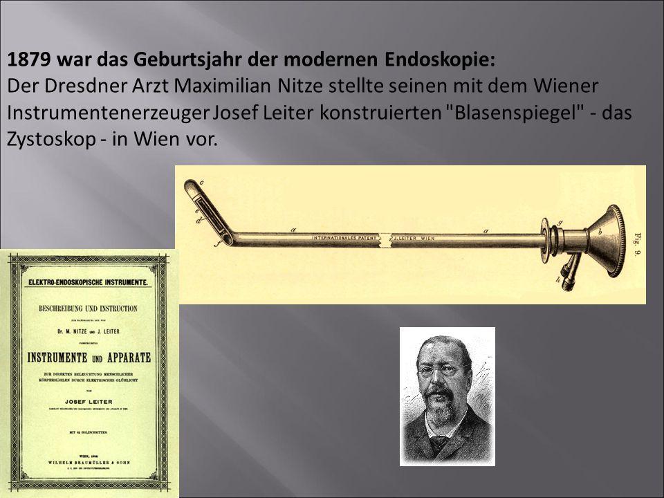 1879 war das Geburtsjahr der modernen Endoskopie: Der Dresdner Arzt Maximilian Nitze stellte seinen mit dem Wiener Instrumentenerzeuger Josef Leiter konstruierten Blasenspiegel - das Zystoskop - in Wien vor.